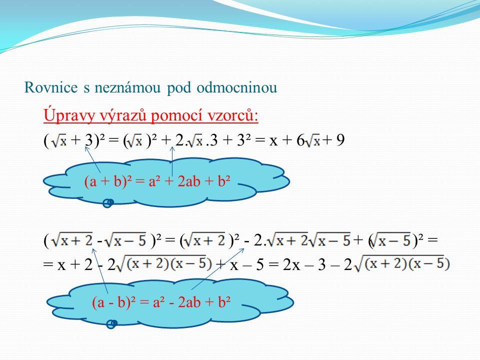 Rovnice s neznámou pod odmocninou Úpravy výrazů pomocí vzorců: ( + 3)² = ( )² + 2..3 + 3² = x + 6 + 9 ( - )² = ( )² - 2. + ( )² = = x + 2 - 2 + x – 5