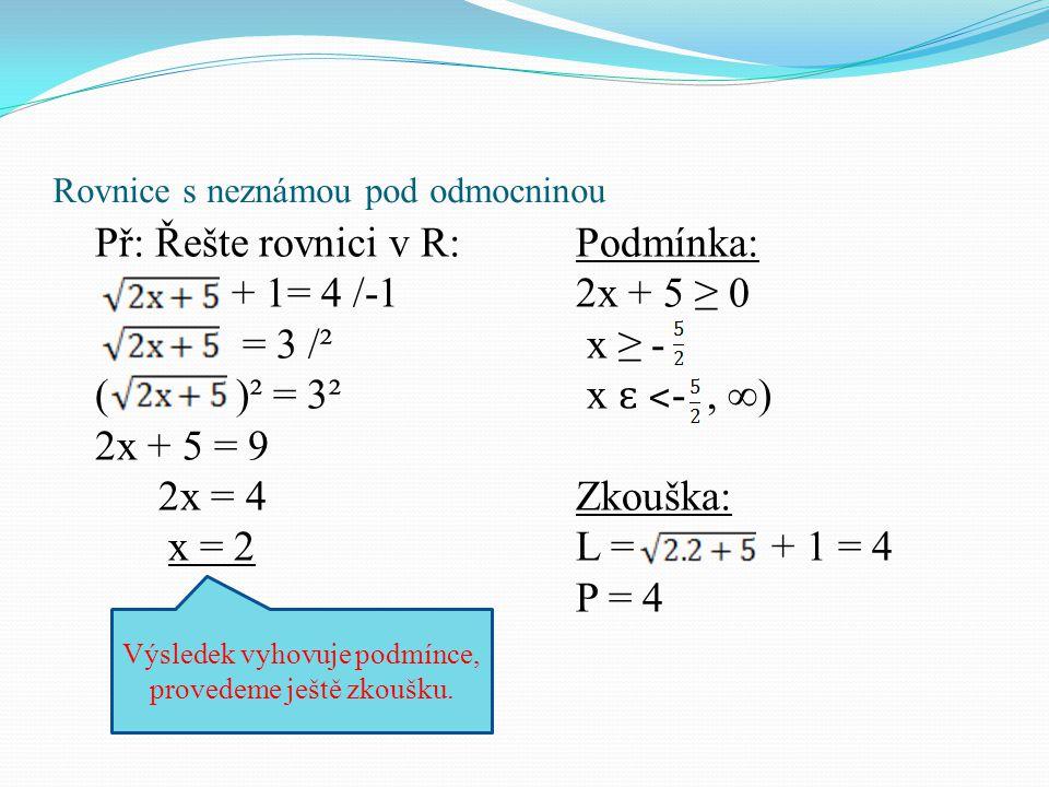 Rovnice s neznámou pod odmocninou Př: Řešte rovnici v R: + 1= 4 /-1 = 3 /² ( )² = 3² 2x + 5 = 9 2x = 4 x = 2 Podmínka: 2x + 5 ≥ 0 x ≥ - x ɛ ˂ -, ∞) Zk