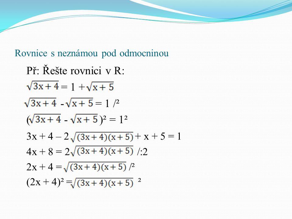Rovnice s neznámou pod odmocninou Př: Řešte rovnici v R: = 1 + - = 1 /² ( - )² = 1² 3x + 4 – 2 + x + 5 = 1 4x + 8 = 2 /:2 2x + 4 = /² (2x + 4)² = ²