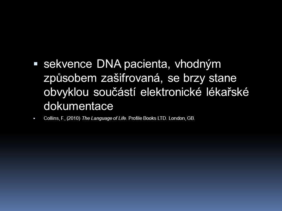  sekvence DNA pacienta, vhodným způsobem zašifrovaná, se brzy stane obvyklou součástí elektronické lékařské dokumentace  Collins, F., (2010) The Language of Life.