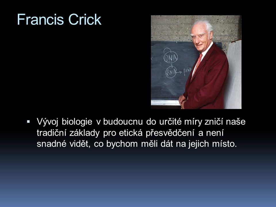 Francis Crick  Vývoj biologie v budoucnu do určité míry zničí naše tradiční základy pro etická přesvědčení a není snadné vidět, co bychom měli dát na jejich místo.
