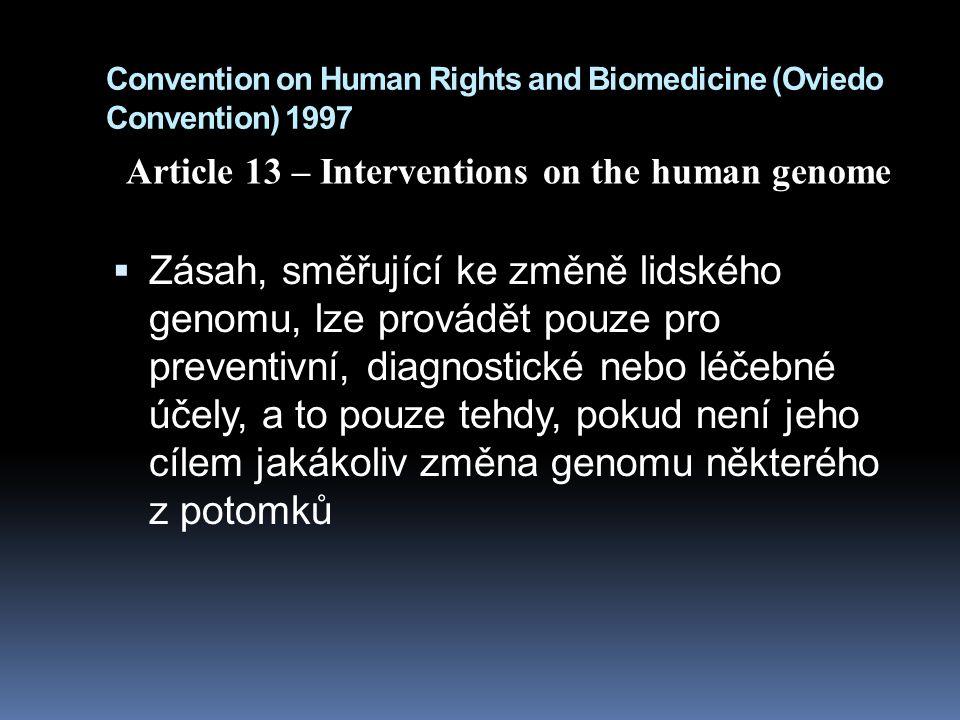 Convention on Human Rights and Biomedicine (Oviedo Convention) 1997  Zásah, směřující ke změně lidského genomu, lze provádět pouze pro preventivní, diagnostické nebo léčebné účely, a to pouze tehdy, pokud není jeho cílem jakákoliv změna genomu některého z potomků Article 13 – Interventions on the human genome