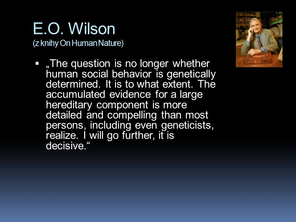 "E.O. Wilson (z knihy On Human Nature)  ""The question is no longer whether human social behavior is genetically determined. It is to what extent. The"