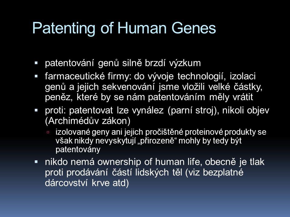 """Patenting of Human Genes  patentování genů silně brzdí výzkum  farmaceutické firmy: do vývoje technologií, izolaci genů a jejich sekvenování jsme vložili velké částky, peněz, které by se nám patentováním měly vrátit  proti: patentovat lze vynález (parní stroj), nikoli objev (Archimédův zákon)  izolované geny ani jejich pročištěné proteinové produkty se však nikdy nevyskytují """"přirozeně mohly by tedy být patentovány  nikdo nemá ownership of human life, obecně je tlak proti prodávání částí lidských těl (viz bezplatné dárcovství krve atd)"""