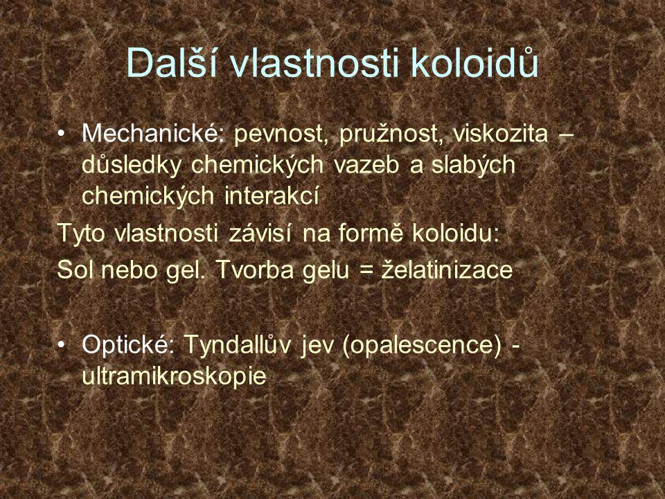 Další vlastnosti koloidů Mechanické: pevnost, pružnost, viskozita – důsledky chemických vazeb a slabých chemických interakcí Tyto vlastnosti závisí na