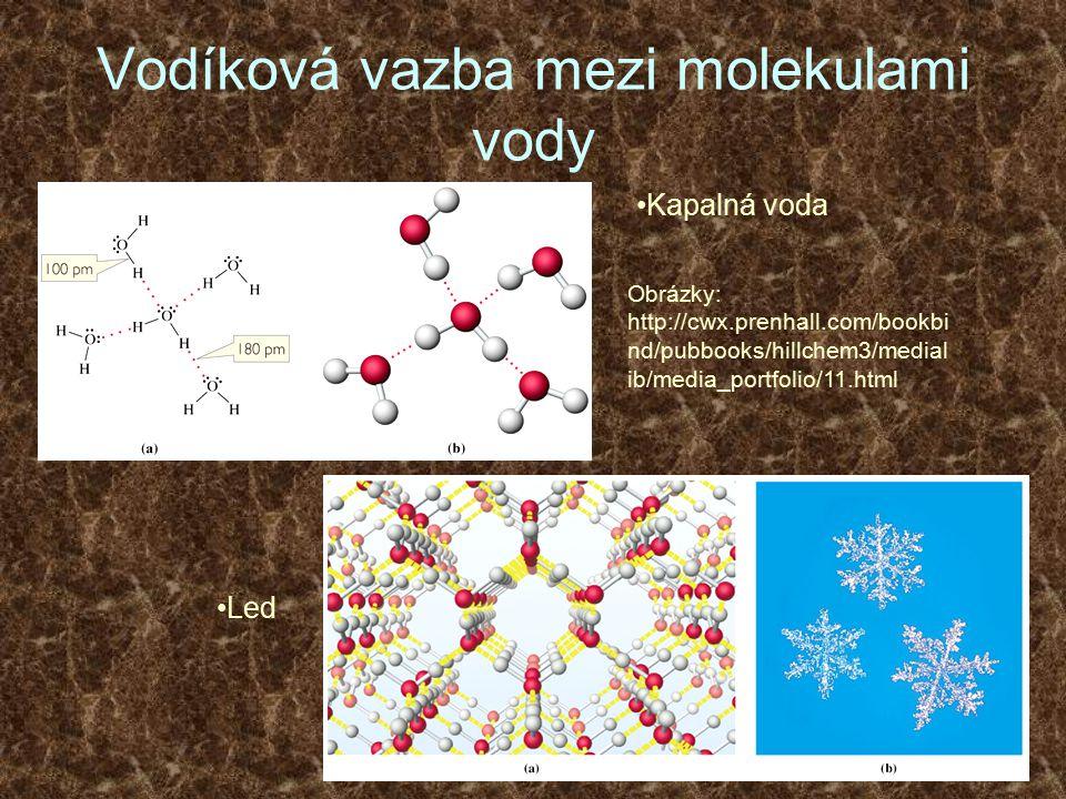Vodíková vazba mezi molekulami vody Kapalná voda Obrázky: http://cwx.prenhall.com/bookbi nd/pubbooks/hillchem3/medial ib/media_portfolio/11.html Led