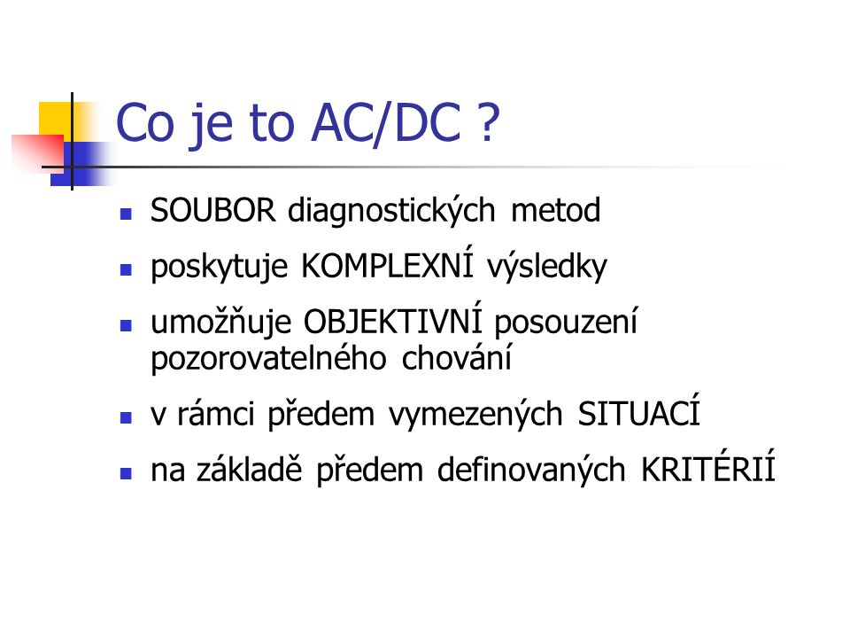 Co je to AC/DC ? SOUBOR diagnostických metod poskytuje KOMPLEXNÍ výsledky umožňuje OBJEKTIVNÍ posouzení pozorovatelného chování v rámci předem vymezen