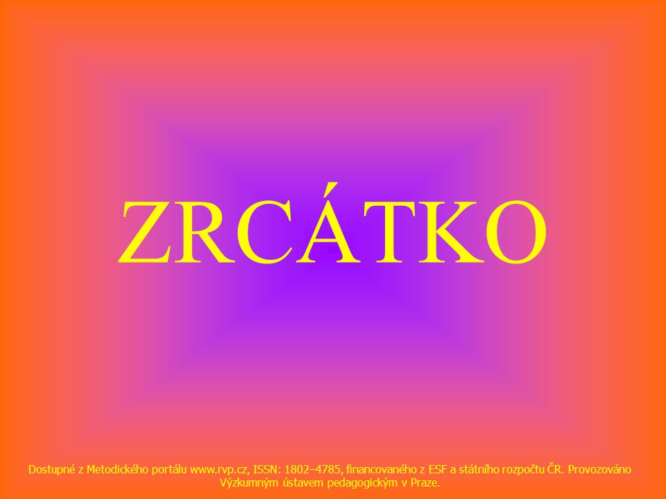 ZRCÁTKO Dostupné z Metodického portálu www.rvp.cz, ISSN: 1802–4785, financovaného z ESF a státního rozpočtu ČR.