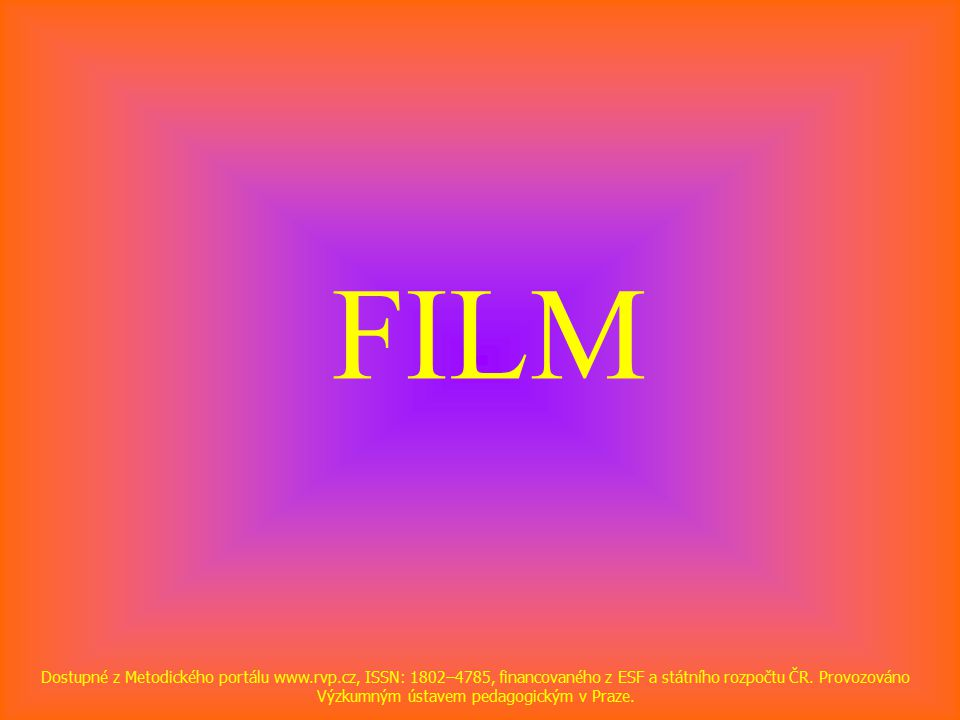 FILM Dostupné z Metodického portálu www.rvp.cz, ISSN: 1802–4785, financovaného z ESF a státního rozpočtu ČR.