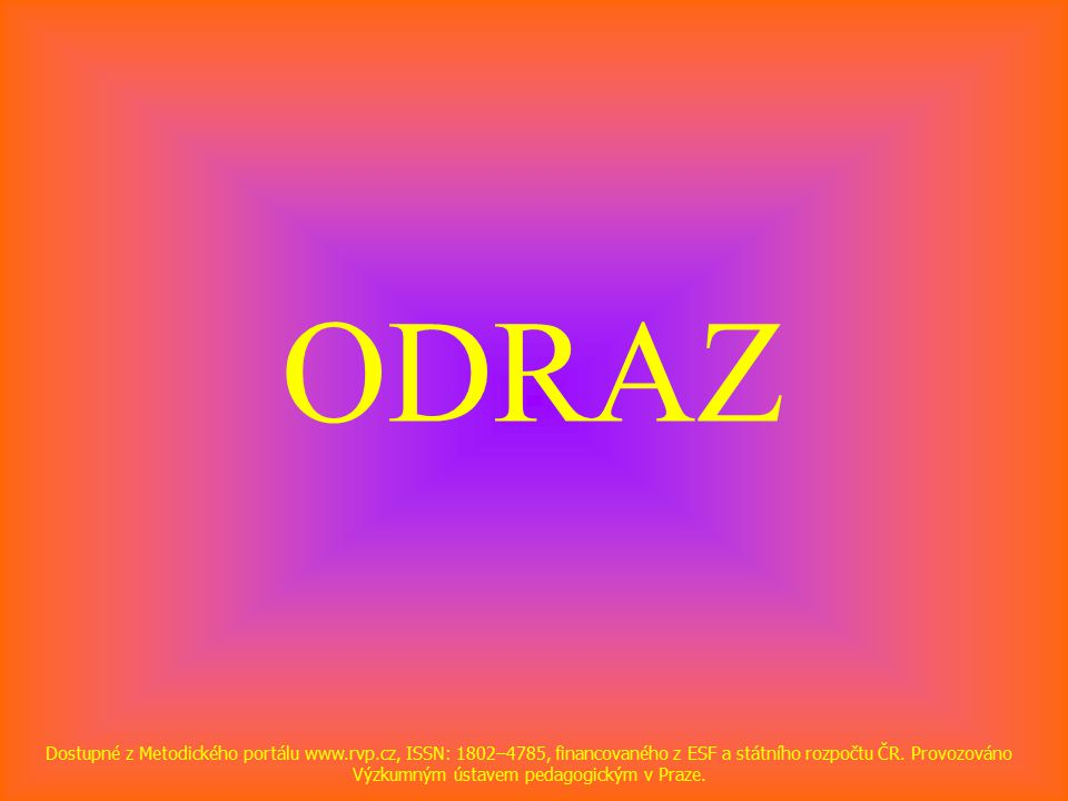 ODRAZ Dostupné z Metodického portálu www.rvp.cz, ISSN: 1802–4785, financovaného z ESF a státního rozpočtu ČR.