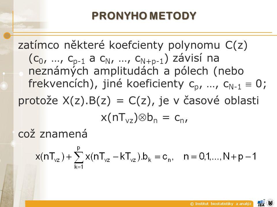 © Institut biostatistiky a analýz PRONYHO METODY zatímco některé koefcienty polynomu C(z) (c 0, …, c p-1 a c N, …, c N+p-1 ) závisí na neznámých amplitudách a pólech (nebo frekvencích), jiné koeficienty c p, …, c N-1  0; protože X(z).B(z) = C(z), je v časové oblasti x(nT vz )b n = c n, což znamená