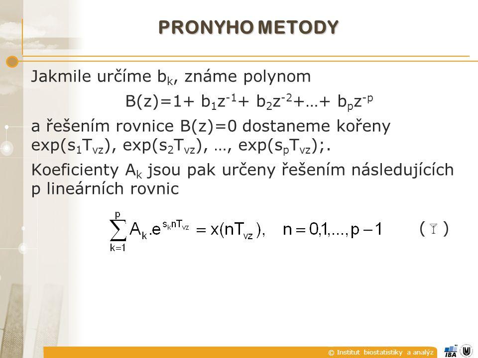 © Institut biostatistiky a analýz PRONYHO METODY Jakmile určíme b k, známe polynom B(z)=1+ b 1 z -1 + b 2 z -2 +…+ b p z -p a řešením rovnice B(z)=0 dostaneme kořeny exp(s 1 T vz ), exp(s 2 T vz ), …, exp(s p T vz );.