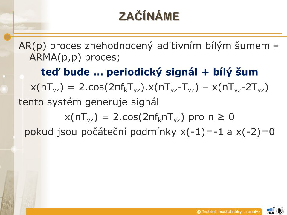 © Institut biostatistiky a analýz ZA Č ÍNÁME AR(p) proces znehodnocený aditivním bílým šumem  ARMA(p,p) proces; teď bude … periodický signál + bílý šum x(nT vz ) = 2.cos(2πf k T vz ).x(nT vz -T vz ) – x(nT vz -2T vz ) tento systém generuje signál x(nT vz ) = 2.cos(2πf k nT vz ) pro n ≥ 0 pokud jsou počáteční podmínky x(-1)=-1 a x(-2)=0
