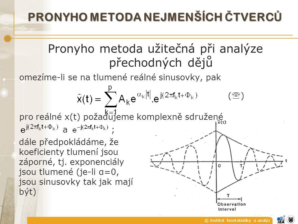 © Institut biostatistiky a analýz Pronyho metoda užitečná při analýze přechodných dějů omezíme-li se na tlumené reálné sinusovky, pak (  ) pro reálné x(t) požadujeme komplexně sdružené a ; PRONYHO METODA NEJMENŠÍCH Č TVERC Ů dále předpokládáme, že koeficienty tlumení jsou záporné, tj.