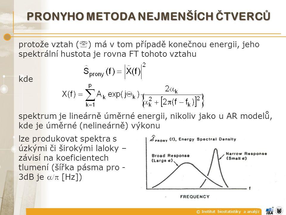 © Institut biostatistiky a analýz protože vztah (  ) má v tom případě konečnou energii, jeho spektrální hustota je rovna FT tohoto vztahu kde spektrum je lineárně úměrné energii, nikoliv jako u AR modelů, kde je úměrné (nelineárně) výkonu PRONYHO METODA NEJMENŠÍCH Č TVERC Ů lze produkovat spektra s úzkými či širokými laloky – závisí na koeficientech tlumení (šířka pásma pro - 3dB je  [Hz])
