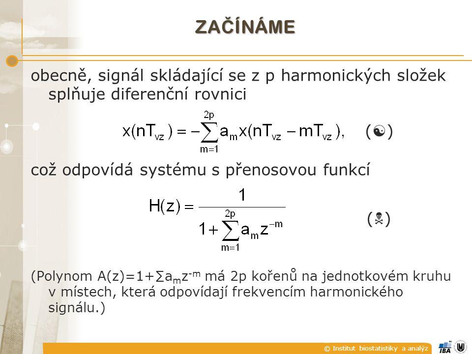 © Institut biostatistiky a analýz ZA Č ÍNÁME obecně, signál skládající se z p harmonických složek splňuje diferenční rovnici (  ) což odpovídá systému s přenosovou funkcí (  ) (Polynom A(z)=1+∑a m z -m má 2p kořenů na jednotkovém kruhu v místech, která odpovídají frekvencím harmonického signálu.)