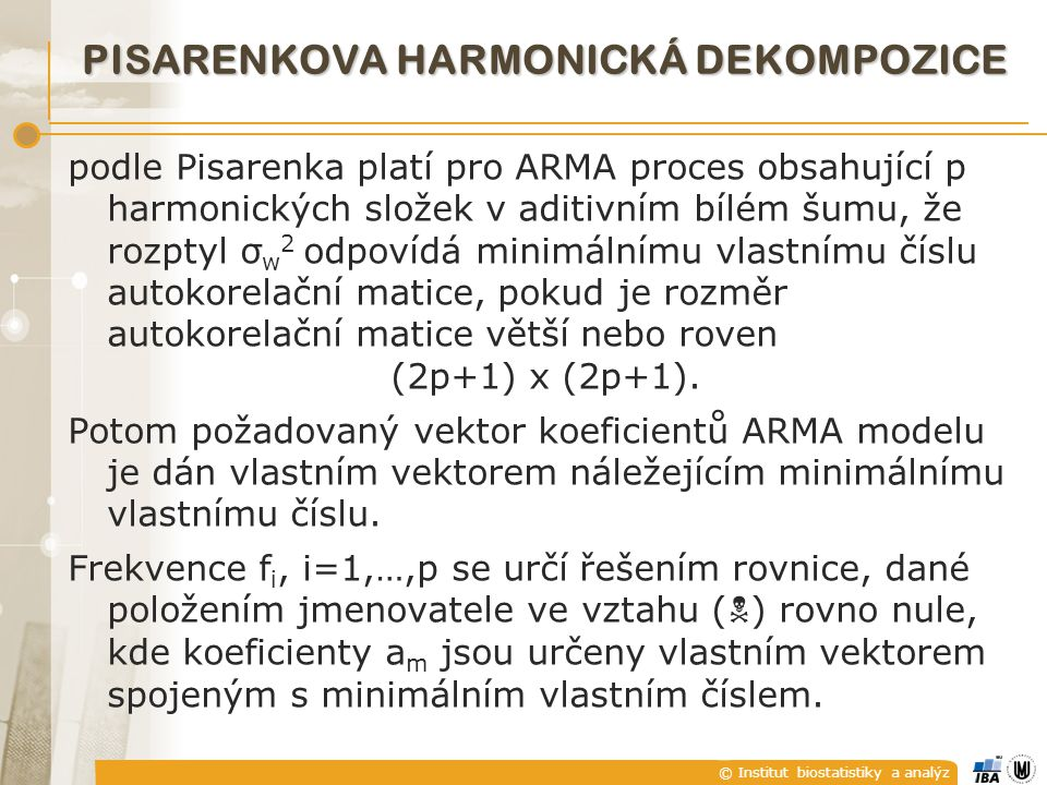 © Institut biostatistiky a analýz podle Pisarenka platí pro ARMA proces obsahující p harmonických složek v aditivním bílém šumu, že rozptyl σ w 2 odpovídá minimálnímu vlastnímu číslu autokorelační matice, pokud je rozměr autokorelační matice větší nebo roven (2p+1) x (2p+1).