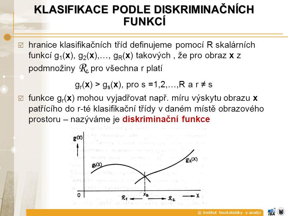 © Institut biostatistiky a analýz KLASIFIKACE PODLE DISKRIMINAČNÍCH FUNKCÍ  hranice klasifikačních tříd definujeme pomocí R skalárních funkcí g 1 (x), g 2 (x),…, g R (x) takových, že pro obraz x z podmnožiny R r pro všechna r platí g r (x) > g s (x), pro s =1,2,…,R a r ≠ s  funkce g r (x) mohou vyjadřovat např.