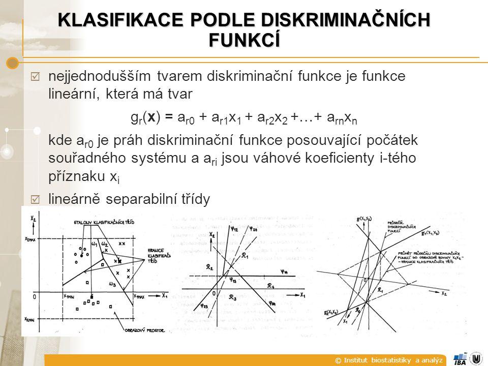 © Institut biostatistiky a analýz KLASIFIKACE PODLE DISKRIMINAČNÍCH FUNKCÍ  nejjednodušším tvarem diskriminační funkce je funkce lineární, která má tvar g r (x) = a r0 + a r1 x 1 + a r2 x 2 +…+ a rn x n kde a r0 je práh diskriminační funkce posouvající počátek souřadného systému a a ri jsou váhové koeficienty i-tého příznaku x i  lineárně separabilní třídy
