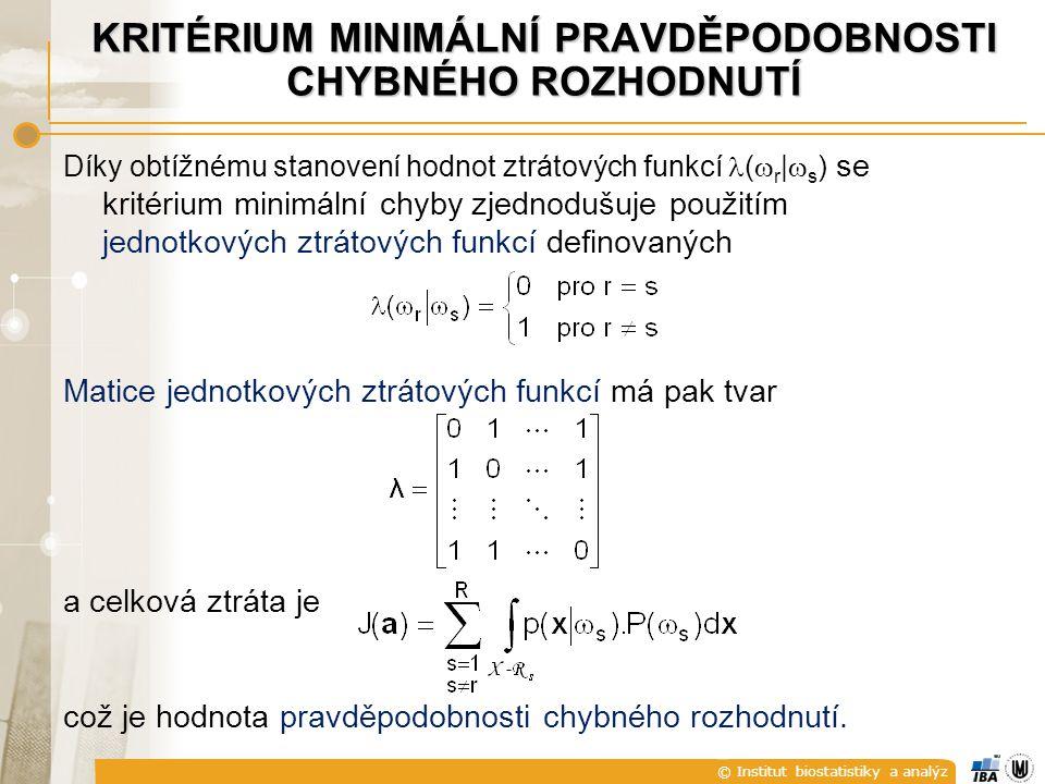 © Institut biostatistiky a analýz KRITÉRIUM MINIMÁLNÍ PRAVDĚPODOBNOSTI CHYBNÉHO ROZHODNUTÍ Díky obtížnému stanovení hodnot ztrátových funkcí (  r |  s ) se kritérium minimální chyby zjednodušuje použitím jednotkových ztrátových funkcí definovaných Matice jednotkových ztrátových funkcí má pak tvar a celková ztráta je což je hodnota pravděpodobnosti chybného rozhodnutí.