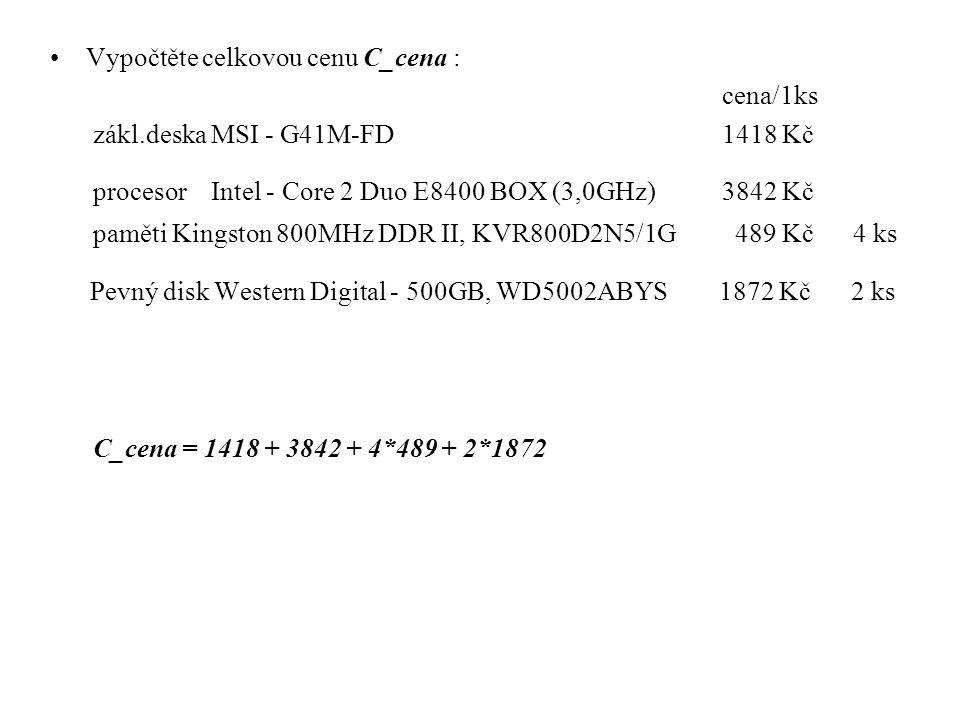 Vypočtěte celkovou cenu C_cena : cena/1ks zákl.deska MSI - G41M-FD 1418 Kč procesor Intel - Core 2 Duo E8400 BOX (3,0GHz)3842 Kč paměti Kingston 800MHz DDR II, KVR800D2N5/1G 489 Kč 4 ks Pevný disk Western Digital - 500GB, WD5002ABYS 1872 Kč 2 ks C_cena = 1418 + 3842 + 4*489 + 2*1872