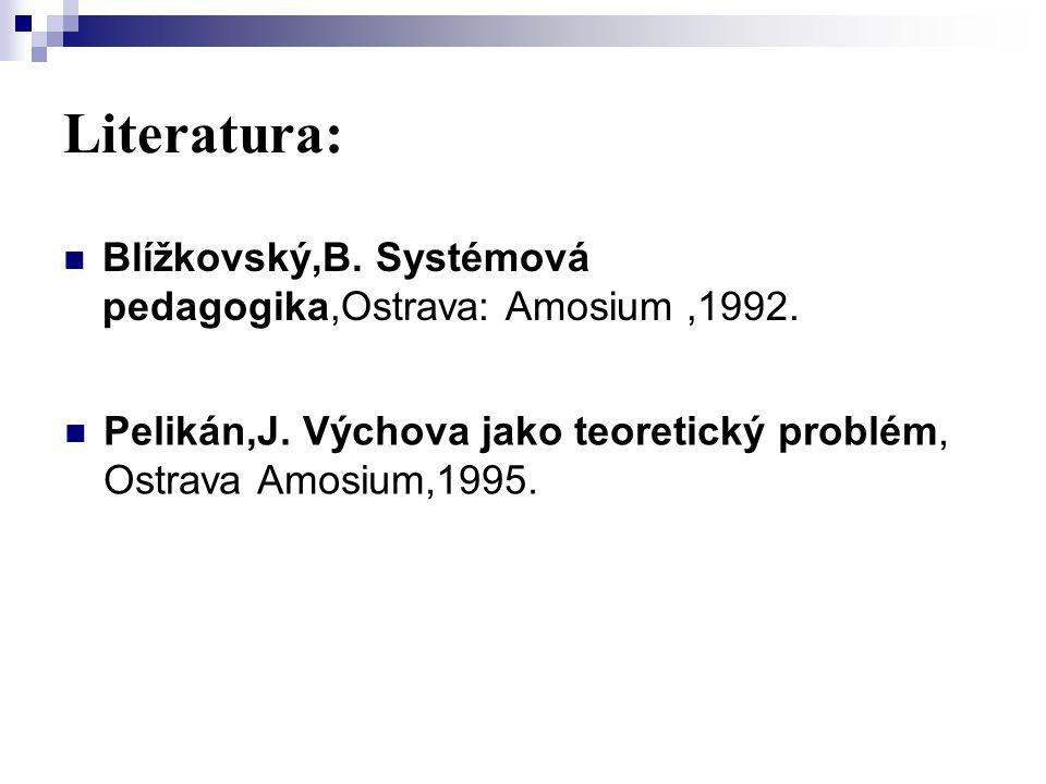 Literatura: Blížkovský,B. Systémová pedagogika,Ostrava: Amosium,1992. Pelikán,J. Výchova jako teoretický problém, Ostrava Amosium,1995.