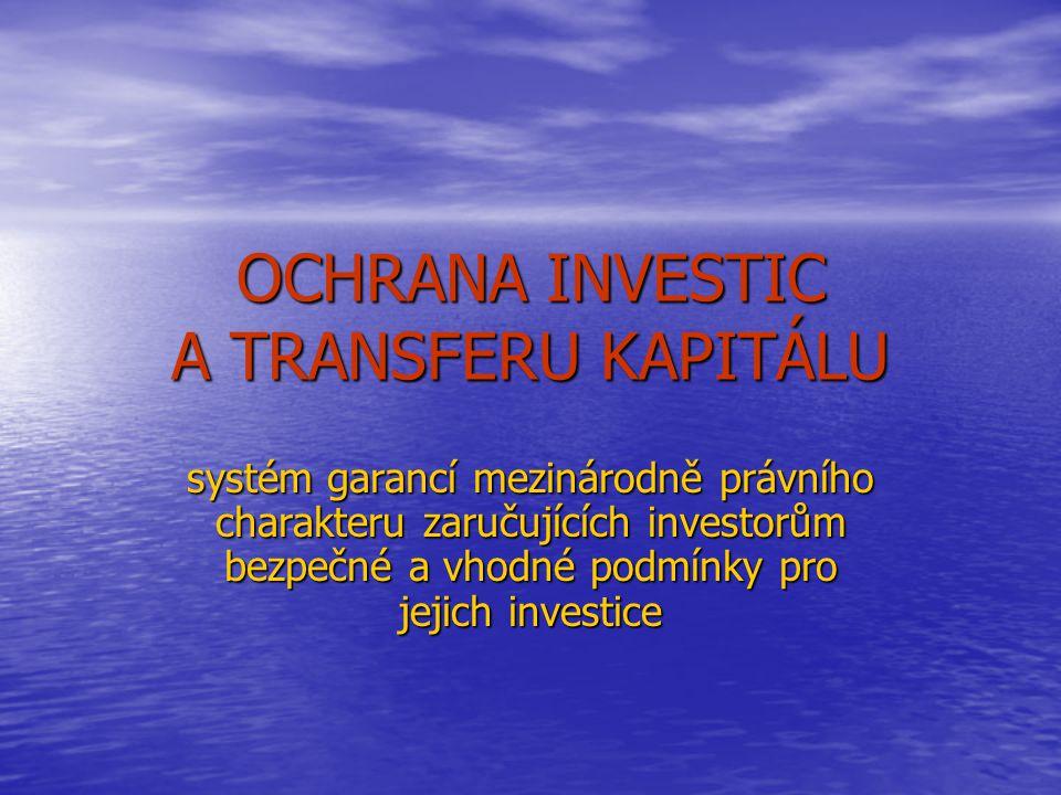OCHRANA INVESTIC A TRANSFERU KAPITÁLU systém garancí mezinárodně právního charakteru zaručujících investorům bezpečné a vhodné podmínky pro jejich inv