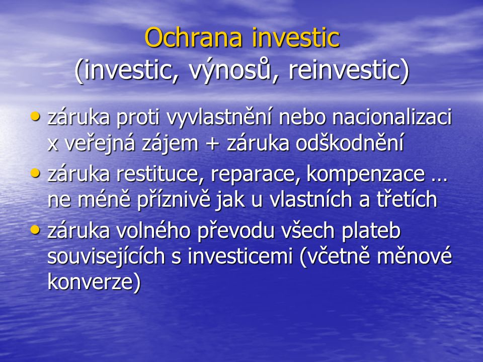 Ochrana investic (investic, výnosů, reinvestic) záruka proti vyvlastnění nebo nacionalizaci x veřejná zájem + záruka odškodnění záruka proti vyvlastnění nebo nacionalizaci x veřejná zájem + záruka odškodnění záruka restituce, reparace, kompenzace … ne méně příznivě jak u vlastních a třetích záruka restituce, reparace, kompenzace … ne méně příznivě jak u vlastních a třetích záruka volného převodu všech plateb souvisejících s investicemi (včetně měnové konverze) záruka volného převodu všech plateb souvisejících s investicemi (včetně měnové konverze)