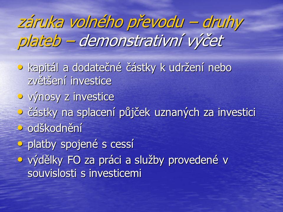 záruka volného převodu – druhy plateb – demonstrativní výčet kapitál a dodatečné částky k udržení nebo zvětšení investice kapitál a dodatečné částky k udržení nebo zvětšení investice výnosy z investice výnosy z investice částky na splacení půjček uznaných za investici částky na splacení půjček uznaných za investici odškodnění odškodnění platby spojené s cessí platby spojené s cessí výdělky FO za práci a služby provedené v souvislosti s investicemi výdělky FO za práci a služby provedené v souvislosti s investicemi