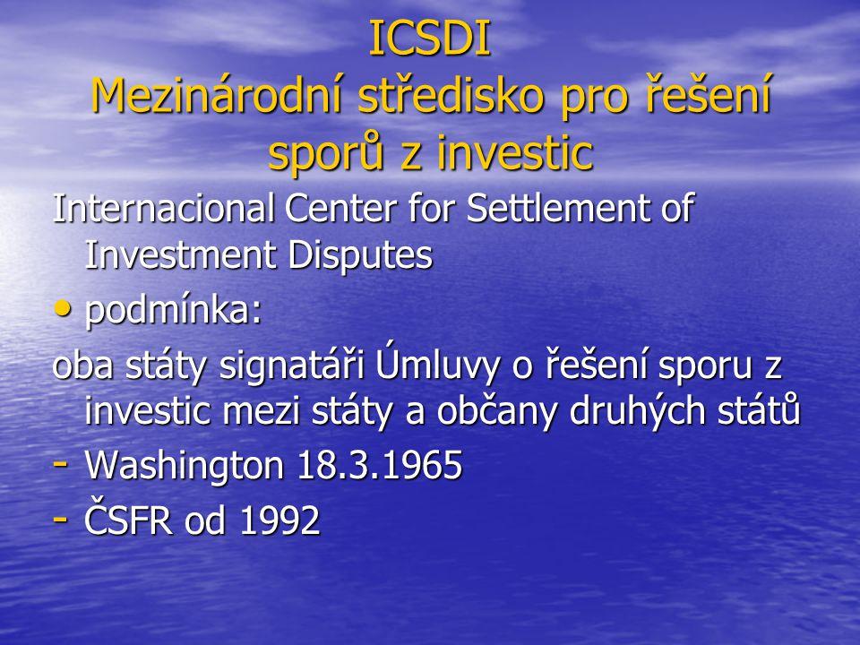 ICSDI Mezinárodní středisko pro řešení sporů z investic Internacional Center for Settlement of Investment Disputes podmínka: podmínka: oba státy signatáři Úmluvy o řešení sporu z investic mezi státy a občany druhých států - Washington 18.3.1965 - ČSFR od 1992