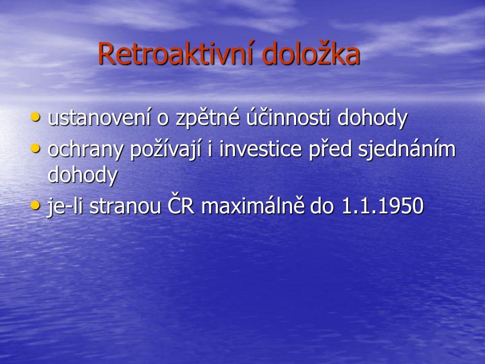 Retroaktivní doložka ustanovení o zpětné účinnosti dohody ustanovení o zpětné účinnosti dohody ochrany požívají i investice před sjednáním dohody ochrany požívají i investice před sjednáním dohody je-li stranou ČR maximálně do 1.1.1950 je-li stranou ČR maximálně do 1.1.1950