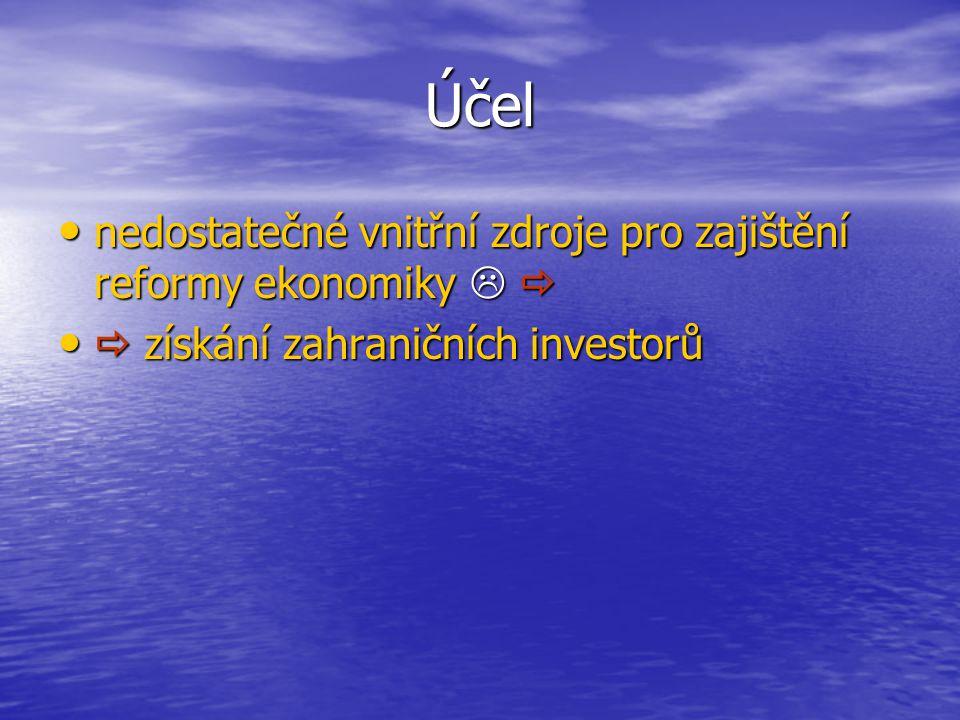 Účel nedostatečné vnitřní zdroje pro zajištění reformy ekonomiky   nedostatečné vnitřní zdroje pro zajištění reformy ekonomiky    získání zahraničních investorů  získání zahraničních investorů