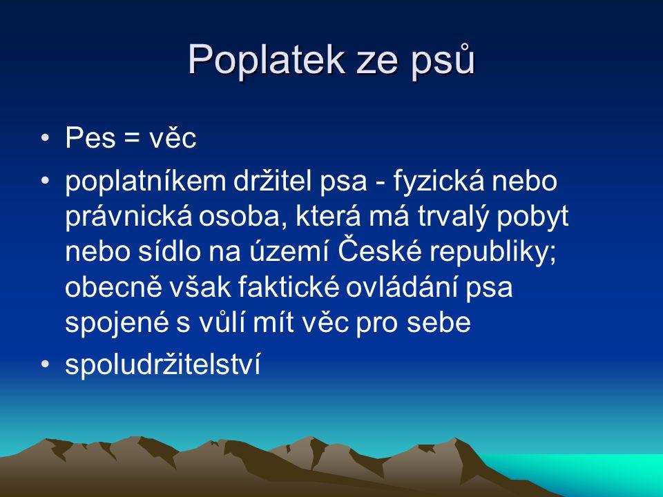Poplatek ze psů Pes = věc poplatníkem držitel psa - fyzická nebo právnická osoba, která má trvalý pobyt nebo sídlo na území České republiky; obecně vš