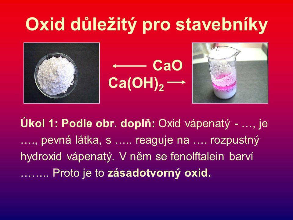 Oxid důležitý pro stavebníky Úkol 1: Podle obr.doplň: Oxid vápenatý - …, je …., pevná látka, s …..