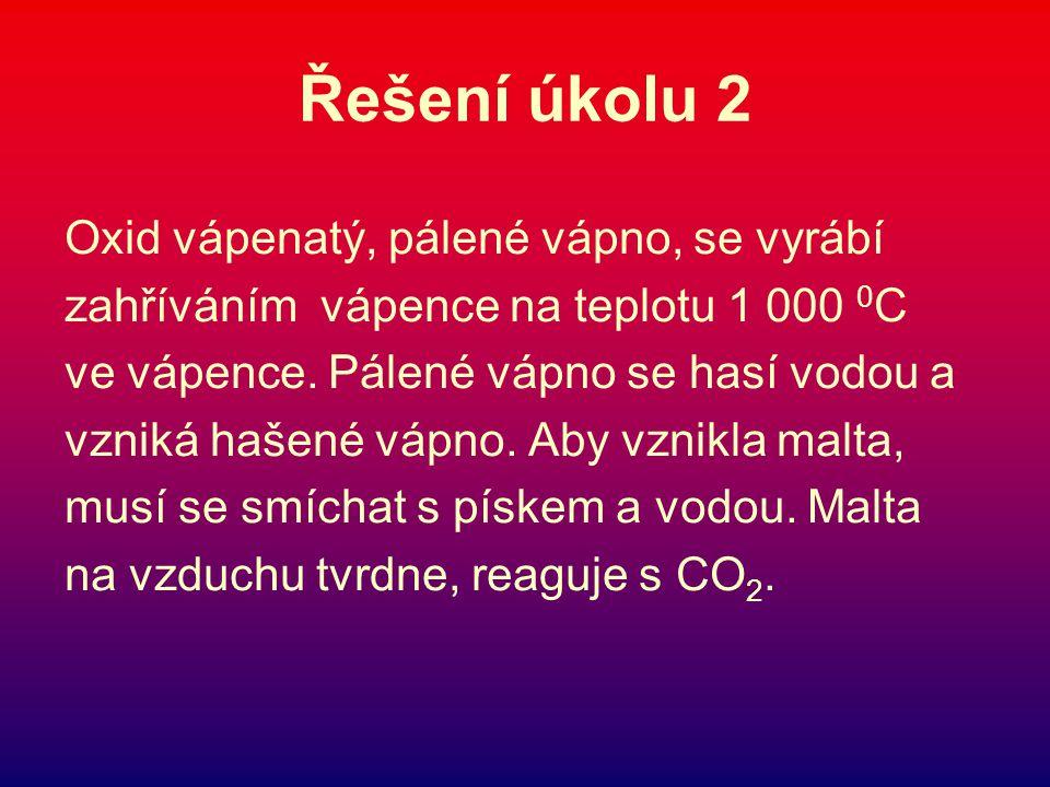 Řešení úkolu 2 Oxid vápenatý, pálené vápno, se vyrábí zahříváním vápence na teplotu 1 000 0 C ve vápence.