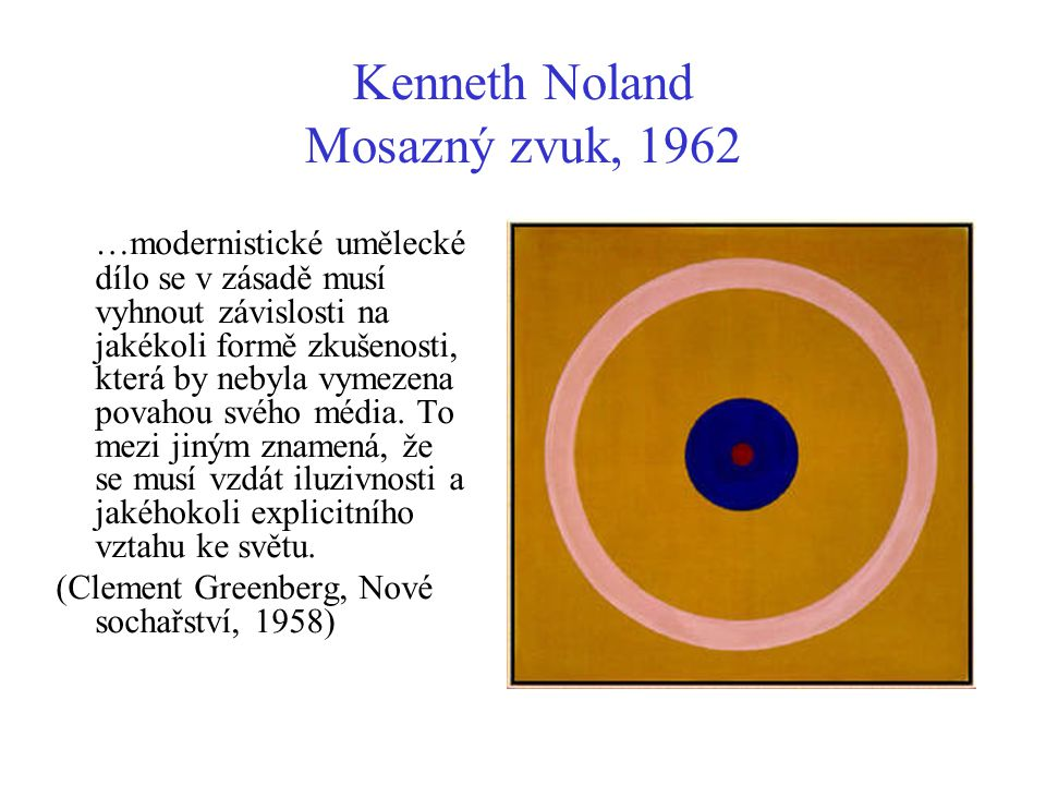 Kenneth Noland Mosazný zvuk, 1962 …modernistické umělecké dílo se v zásadě musí vyhnout závislosti na jakékoli formě zkušenosti, která by nebyla vymez