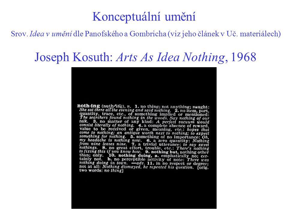 Konceptuální umění Srov. Idea v umění dle Panofského a Gombricha (viz jeho článek v Uč. materiálech) Joseph Kosuth: Arts As Idea Nothing, 1968