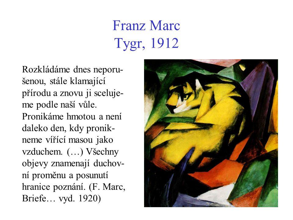 Franz Marc Tygr, 1912 Rozkládáme dnes neporu- šenou, stále klamající přírodu a znovu ji sceluje- me podle naší vůle. Pronikáme hmotou a není daleko de
