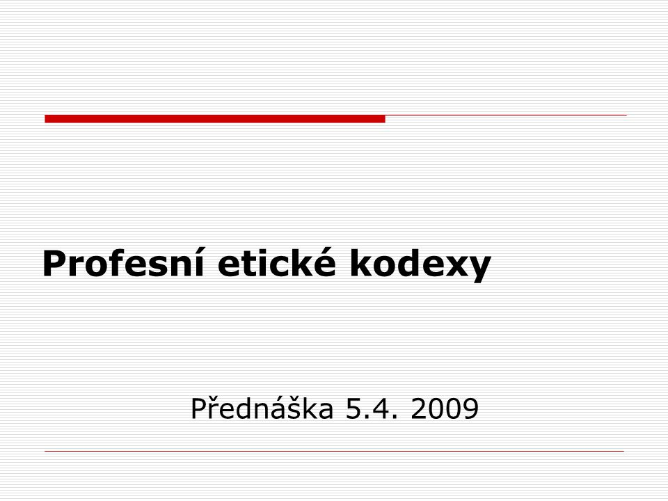 Profesní etické kodexy Přednáška 5.4. 2009