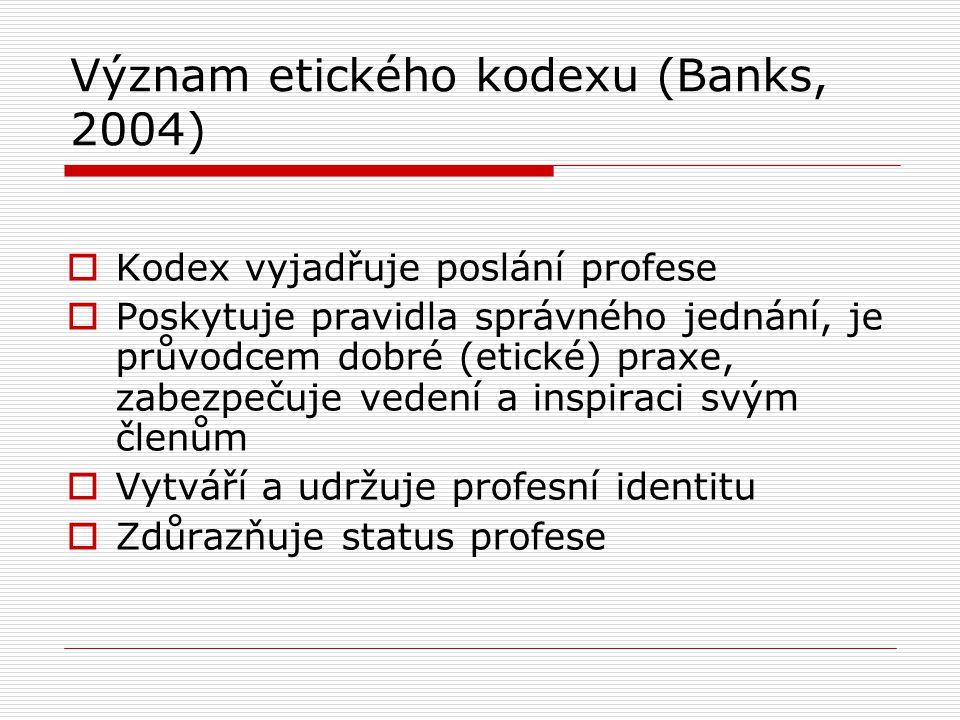 Význam etického kodexu (Banks, 2004)  Kodex vyjadřuje poslání profese  Poskytuje pravidla správného jednání, je průvodcem dobré (etické) praxe, zabezpečuje vedení a inspiraci svým členům  Vytváří a udržuje profesní identitu  Zdůrazňuje status profese