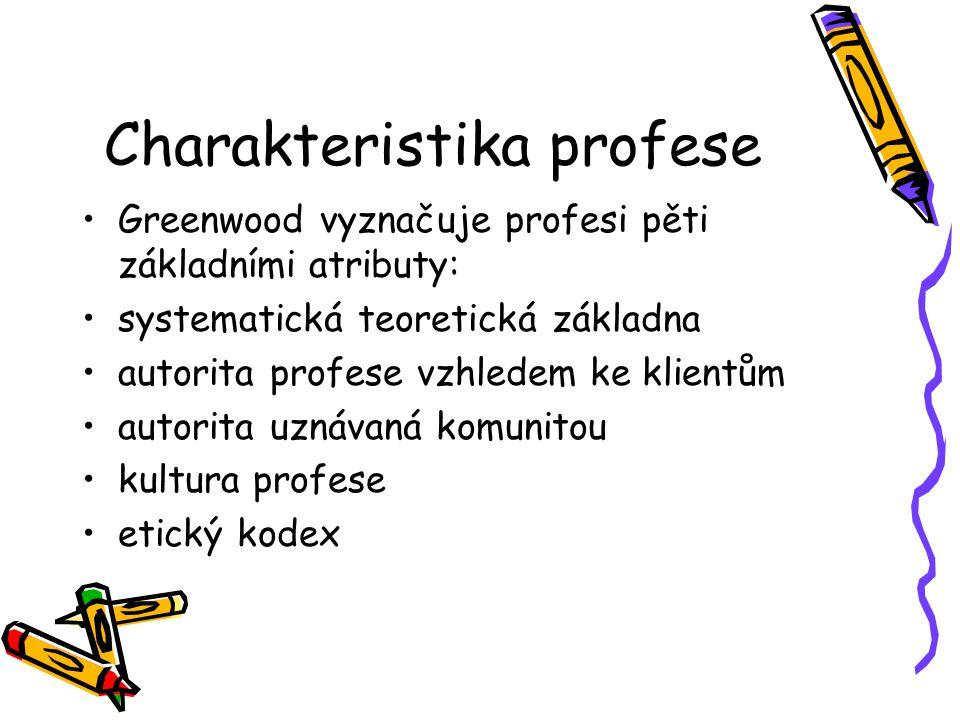 Charakteristika profese Greenwood vyznačuje profesi pěti základními atributy: systematická teoretická základna autorita profese vzhledem ke klientům autorita uznávaná komunitou kultura profese etický kodex