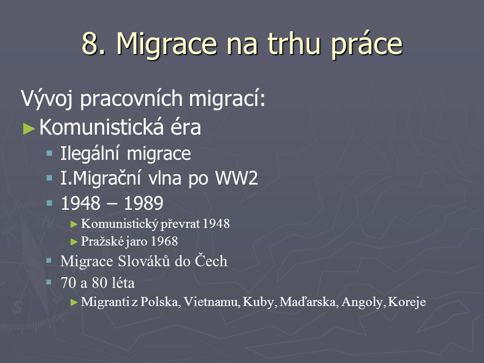 8. Migrace na trhu práce Vývoj pracovních migrací: ► ► Komunistická éra   Ilegální migrace   I.Migrační vlna po WW2   1948 – 1989 ► ► Komunistic