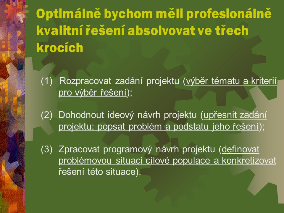 Optimálně bychom měli profesionálně kvalitní řešení absolvovat ve třech krocích (1) Rozpracovat zadání projektu (výběr tématu a kriterií pro výběr řešení); (2) Dohodnout ideový návrh projektu (upřesnit zadání projektu: popsat problém a podstatu jeho řešení); (3) Zpracovat programový návrh projektu (definovat problémovou situaci cílové populace a konkretizovat řešení této situace).