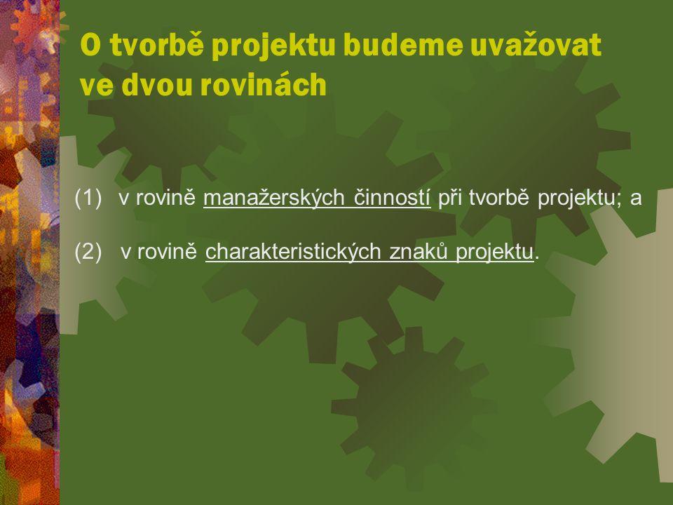 O tvorbě projektu budeme uvažovat ve dvou rovinách (1) v rovině manažerských činností při tvorbě projektu; a (2) v rovině charakteristických znaků projektu.