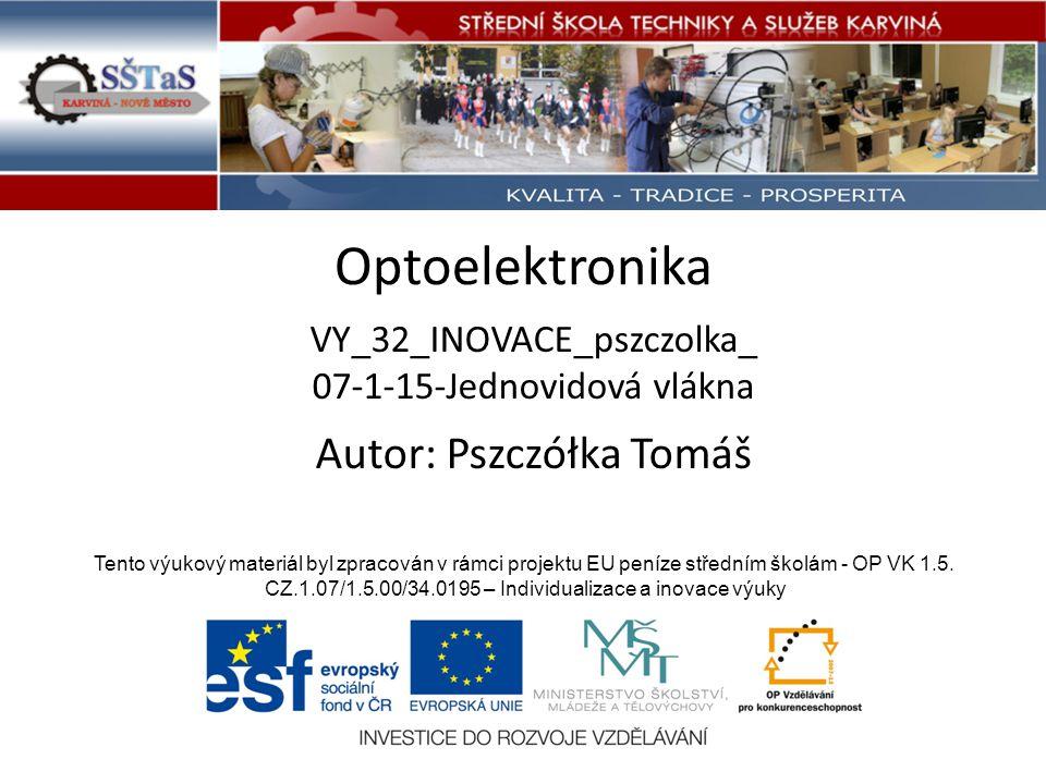 Optoelektronika VY_32_INOVACE_pszczolka_ 07-1-15-Jednovidová vlákna Tento výukový materiál byl zpracován v rámci projektu EU peníze středním školám - OP VK 1.5.