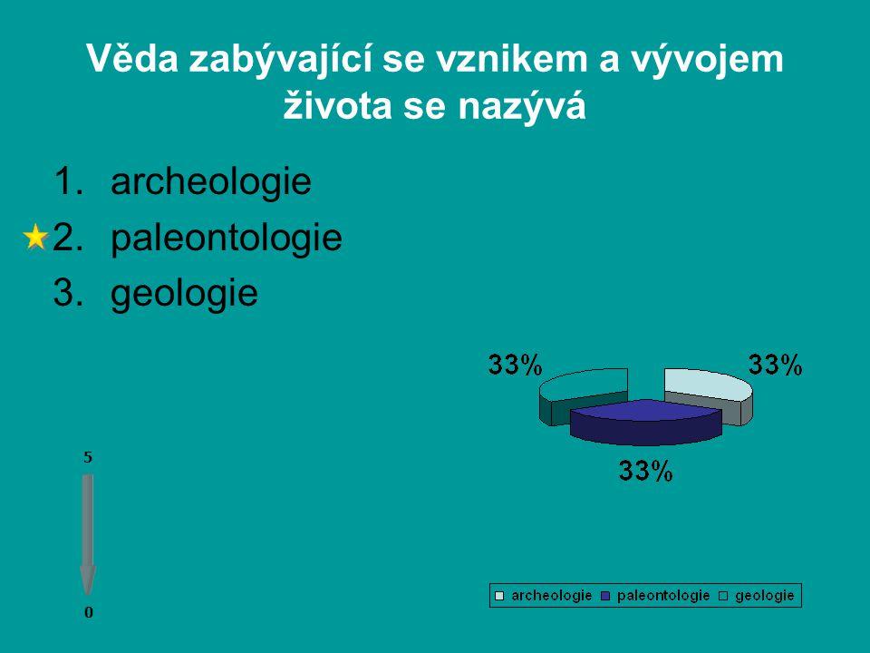 Věda zabývající se vznikem a vývojem života se nazývá 0 0 5 1.archeologie 2.paleontologie 3.geologie