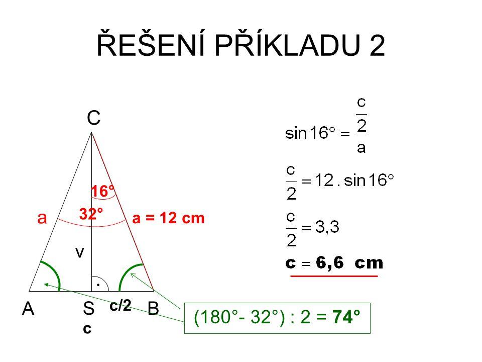 ŘEŠENÍ PŘÍKLADU 2 AB C a = 12 cm c v a S c/2 32° 16° (180°- 32°) : 2 = 74°