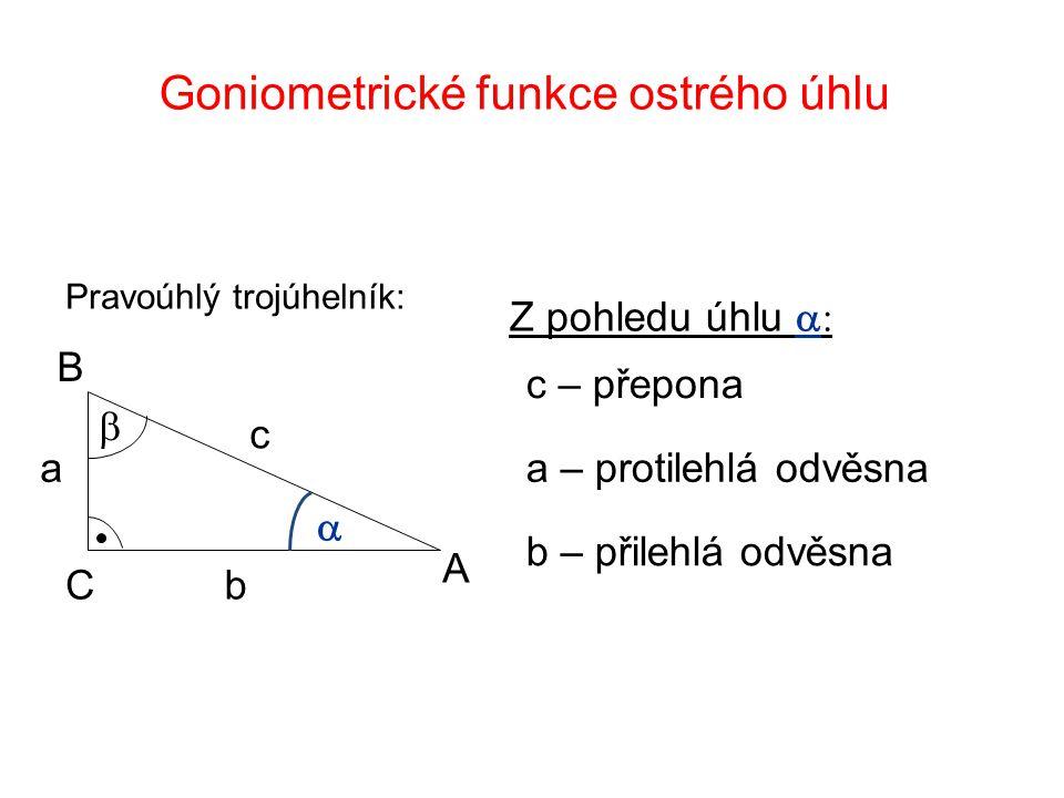 Goniometrické funkce ostrého úhlu Z pohledu úhlu  c – přepona a – protilehlá odvěsna b – přilehlá odvěsna A B C   b c a Pravoúhlý trojúhelník: