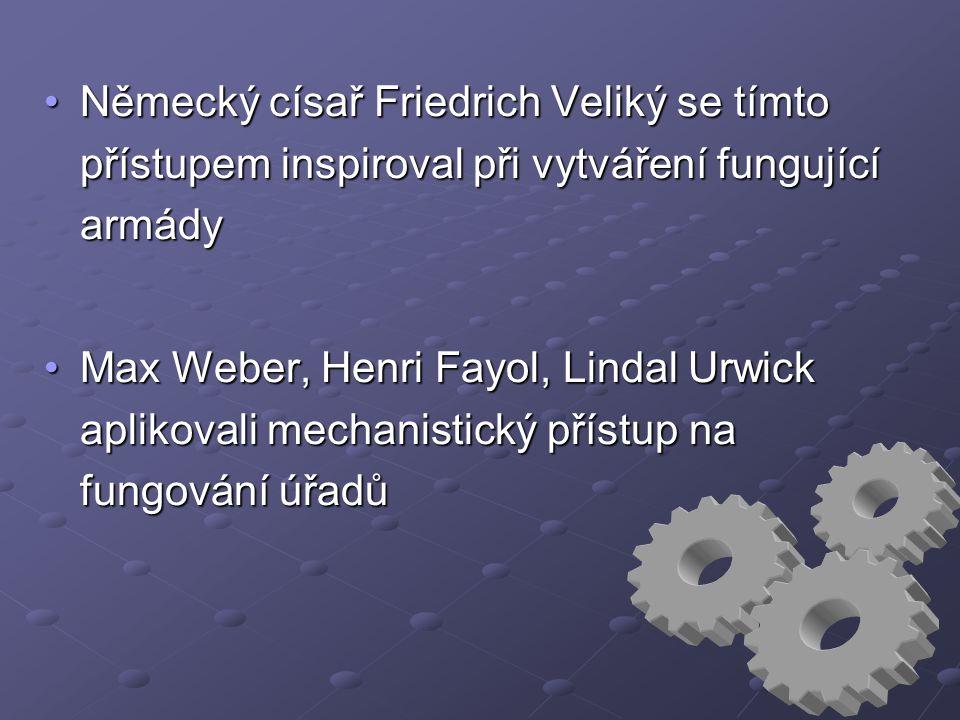 Německý císař Friedrich Veliký se tímto přístupem inspiroval při vytváření fungující armádyNěmecký císař Friedrich Veliký se tímto přístupem inspiroval při vytváření fungující armády Max Weber, Henri Fayol, Lindal Urwick aplikovali mechanistický přístup na fungování úřadůMax Weber, Henri Fayol, Lindal Urwick aplikovali mechanistický přístup na fungování úřadů