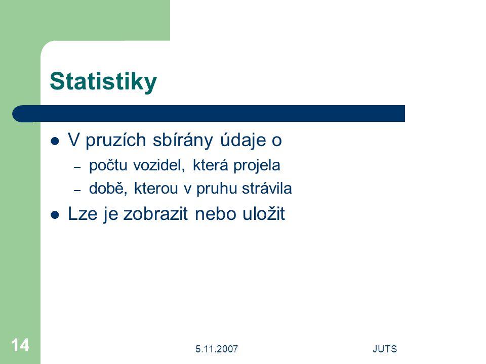 5.11.2007JUTS 14 Statistiky V pruzích sbírány údaje o – počtu vozidel, která projela – době, kterou v pruhu strávila Lze je zobrazit nebo uložit